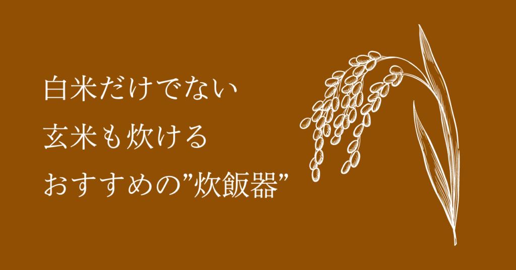 """【2021年度最新版】お米ふぁんがおすすめする""""炊飯器""""!白米だけでなく玄米も炊ける!"""